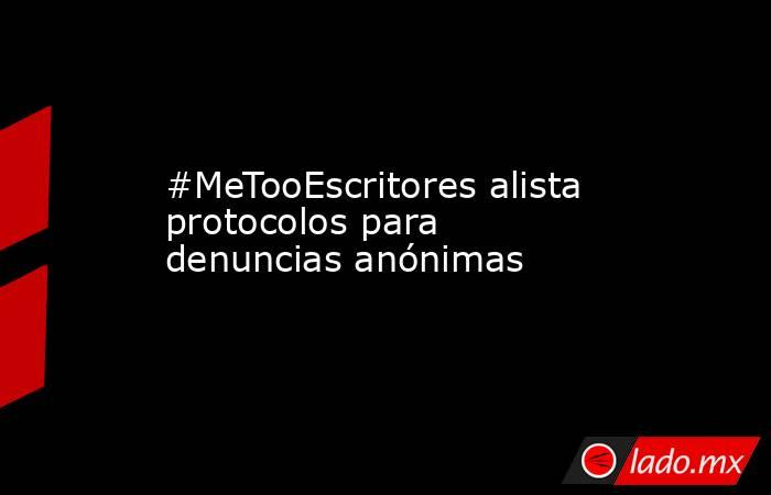 #MeTooEscritores alista protocolos para denuncias anónimas. Noticias en tiempo real