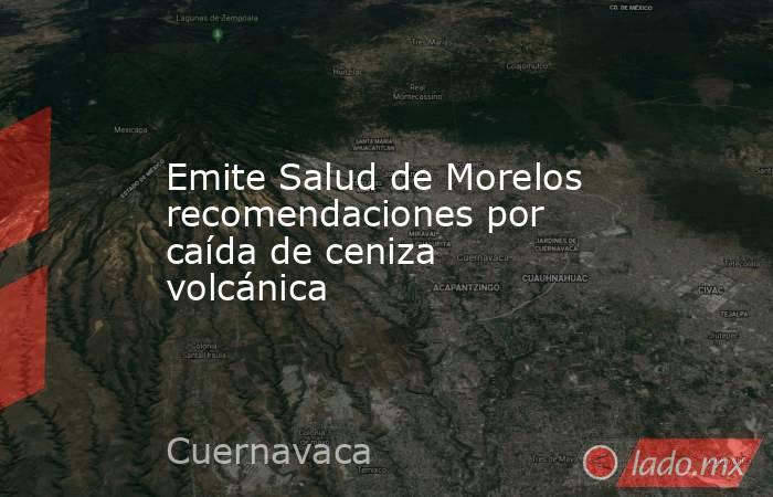 Emite Salud de Morelos recomendaciones por caída de ceniza volcánica. Noticias en tiempo real