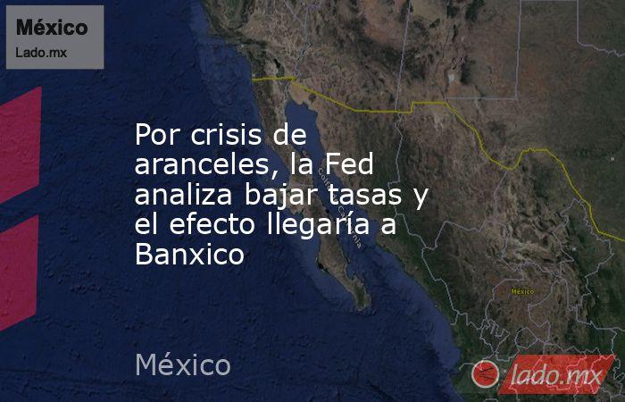 Por crisis de aranceles, la Fed analiza bajar tasas y el efecto llegaría a Banxico. Noticias en tiempo real