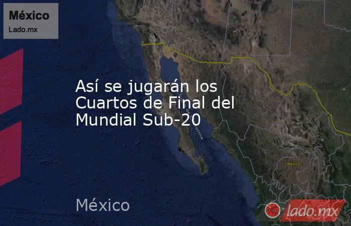 Así se jugarán los Cuartos de Final del Mundial Sub-20. Noticias en tiempo real