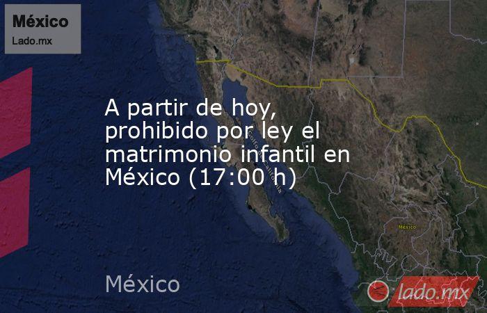 A partir de hoy, prohibido por ley el matrimonio infantil en México (17:00 h). Noticias en tiempo real