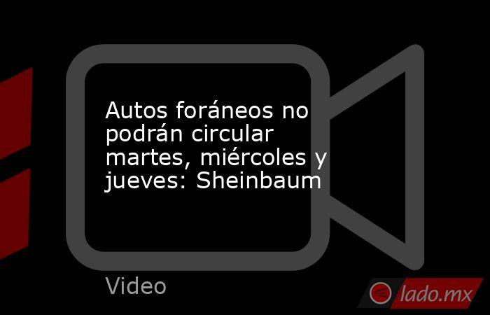 Autos foráneos no podrán circular martes, miércoles y jueves: Sheinbaum. Noticias en tiempo real