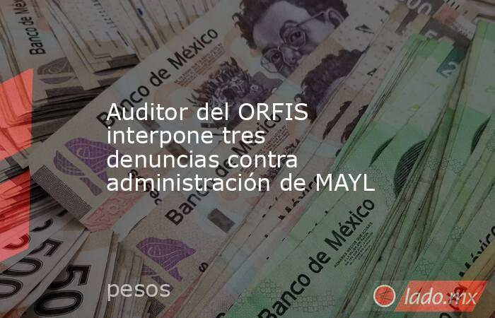 Auditor del ORFIS interpone tres denuncias contra administración de MAYL. Noticias en tiempo real