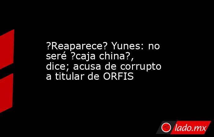 ?Reaparece? Yunes: no seré ?caja china?, dice; acusa de corrupto a titular de ORFIS. Noticias en tiempo real