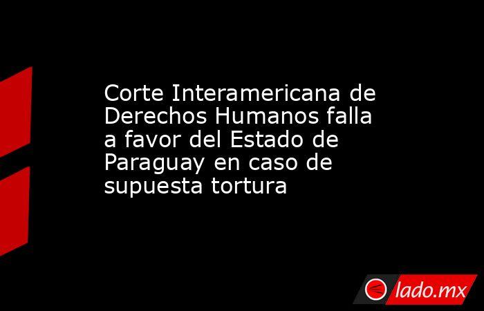 Corte Interamericana de Derechos Humanos falla a favor del Estado de Paraguay en caso de supuesta tortura. Noticias en tiempo real