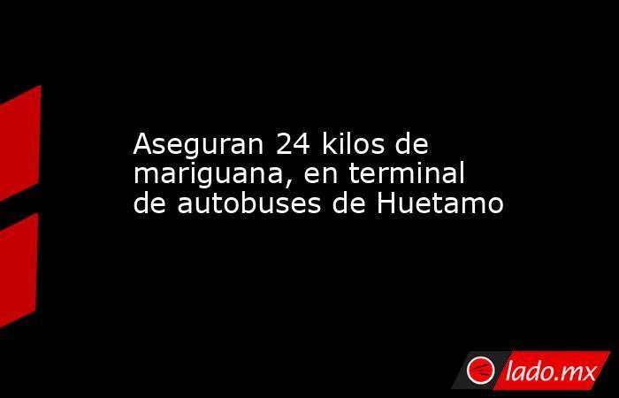 Aseguran 24 kilos de mariguana, en terminal de autobuses de Huetamo. Noticias en tiempo real