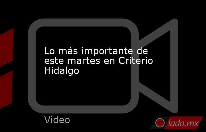 Lo más importante de este martes en Criterio Hidalgo. Noticias en tiempo real
