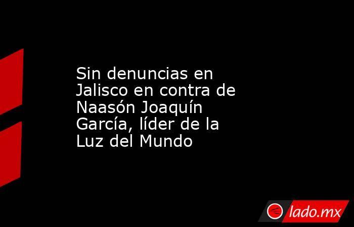 Sin denuncias en Jalisco en contra de Naasón Joaquín García, líder de la Luz del Mundo. Noticias en tiempo real