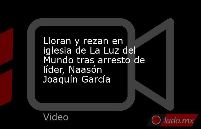 Lloran y rezan en iglesia de La Luz del Mundo tras arresto de líder, Naasón Joaquín García. Noticias en tiempo real