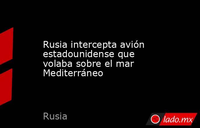 Rusia intercepta avión estadounidense que volaba sobre el mar Mediterráneo. Noticias en tiempo real