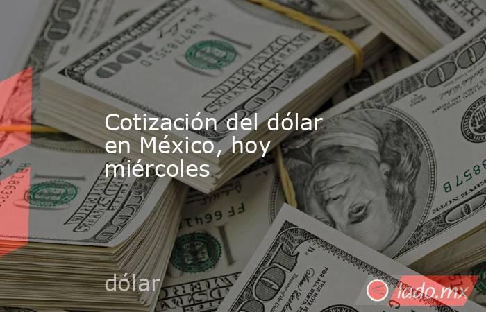 Cotización del dólar en México, hoy miércoles. Noticias en tiempo real