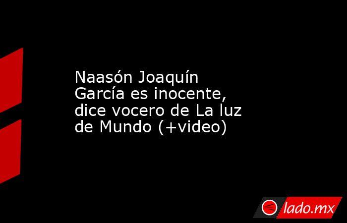 Naasón Joaquín García es inocente, dice vocero de La luz de Mundo (+video). Noticias en tiempo real