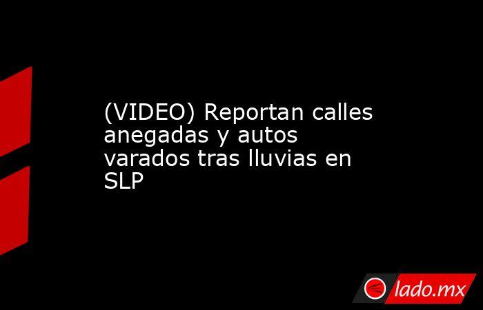 (VIDEO) Reportan calles anegadas y autos varados tras lluvias en SLP. Noticias en tiempo real