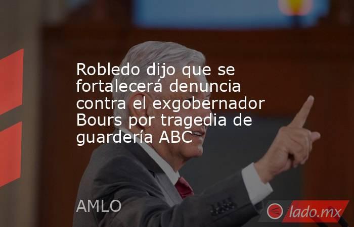 Robledo dijo que se fortalecerá denuncia contra el exgobernador Bours por tragedia de guardería ABC. Noticias en tiempo real