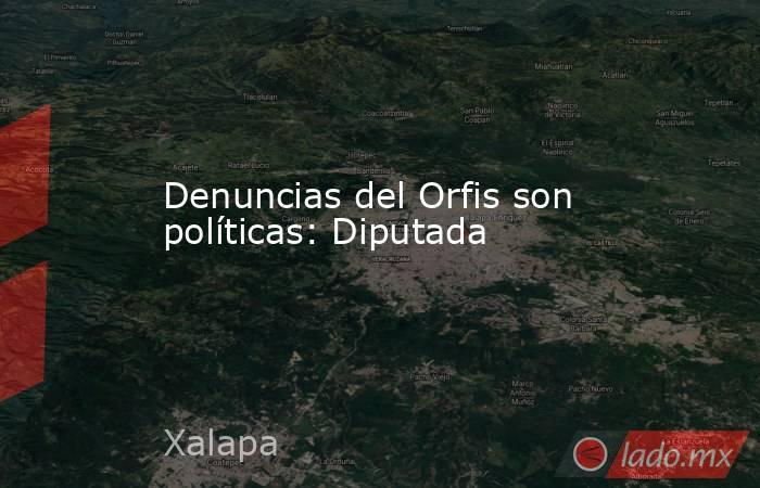 Denuncias del Orfis son políticas: Diputada. Noticias en tiempo real