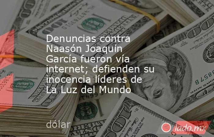 Denuncias contra Naasón Joaquín García fueron vía internet; defienden su inocencia líderes de La Luz del Mundo. Noticias en tiempo real