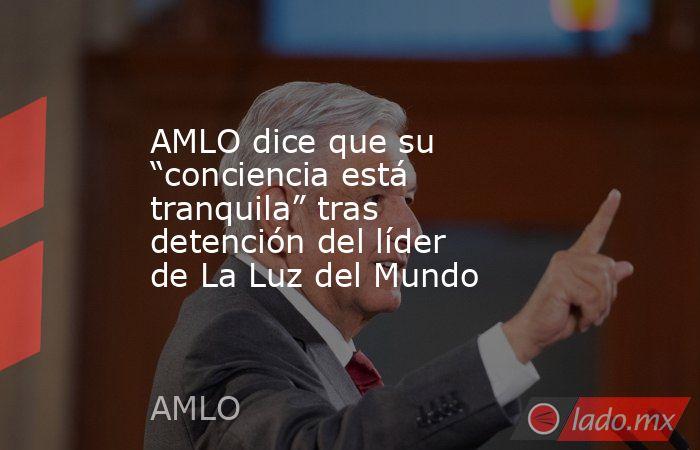 """AMLO dice que su """"conciencia está tranquila"""" tras detención del líder de La Luz del Mundo. Noticias en tiempo real"""