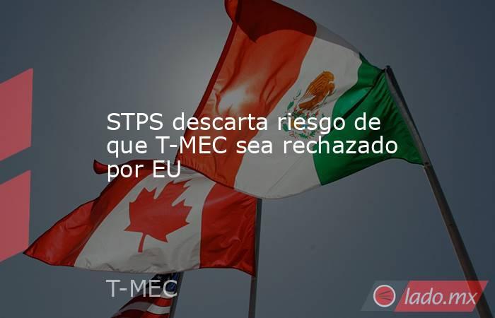 STPS descarta riesgo de que T-MEC sea rechazado por EU. Noticias en tiempo real