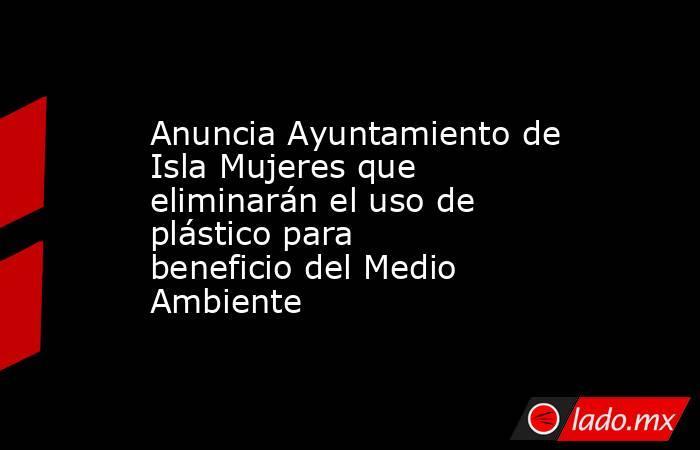 Anuncia Ayuntamiento de Isla Mujeres que eliminarán el uso de plástico para beneficio del Medio Ambiente. Noticias en tiempo real