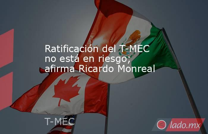 Ratificación del T-MEC no está en riesgo; afirma Ricardo Monreal. Noticias en tiempo real