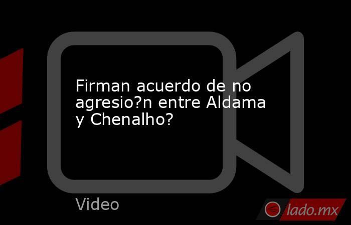 Firman acuerdo de no agresio?n entre Aldama y Chenalho?. Noticias en tiempo real