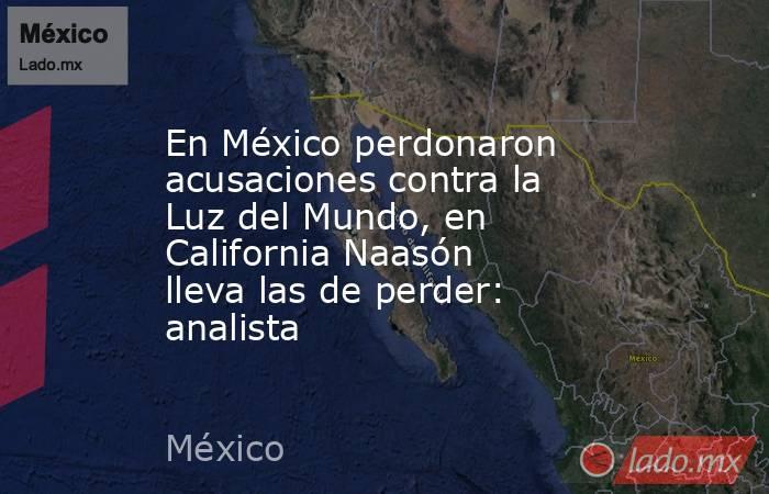 En México perdonaron acusaciones contra la Luz del Mundo, en California Naasón lleva las de perder: analista. Noticias en tiempo real