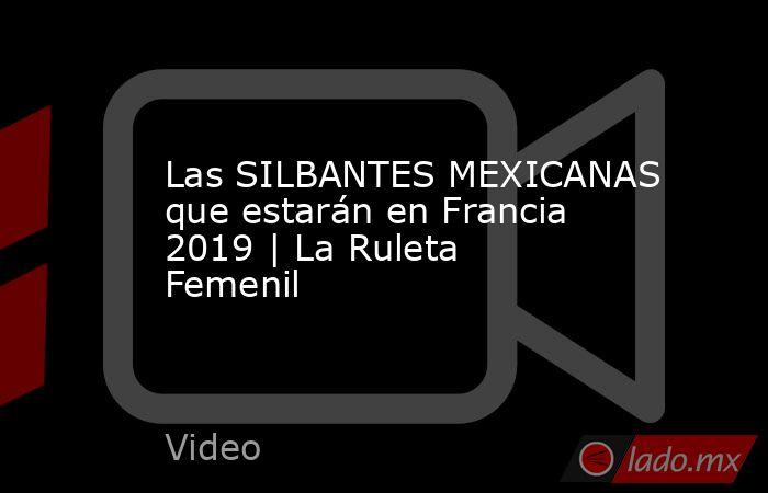 Las SILBANTES MEXICANAS que estarán en Francia 2019 | La Ruleta Femenil. Noticias en tiempo real