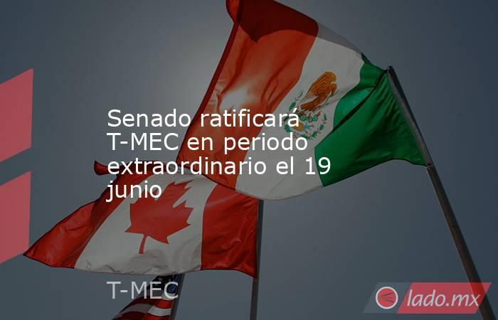 Senado ratificará T-MEC en periodo extraordinario el 19 junio. Noticias en tiempo real