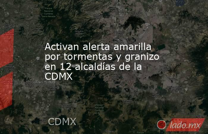 Activan alerta amarilla por tormentas y granizo en 12 alcaldías de la CDMX. Noticias en tiempo real