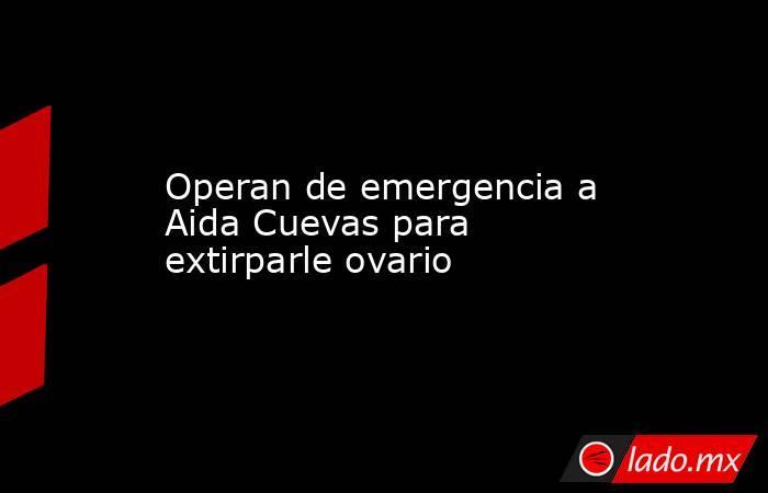 Operan de emergencia a Aida Cuevas para extirparle ovario. Noticias en tiempo real