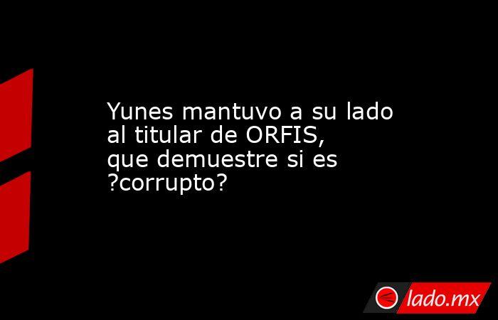 Yunes mantuvo a su lado al titular de ORFIS, que demuestre si es ?corrupto?. Noticias en tiempo real