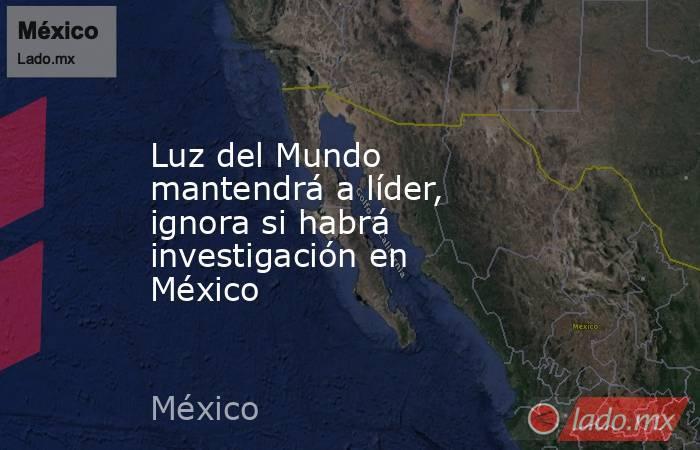 Luz del Mundo mantendrá a líder, ignora si habrá investigación en México. Noticias en tiempo real