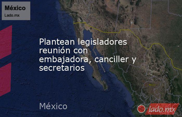 Plantean legisladores reunión con embajadora, canciller y secretarios. Noticias en tiempo real