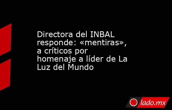 Directora del INBAL responde: «mentiras», a críticos por homenaje a líder de La Luz del Mundo. Noticias en tiempo real