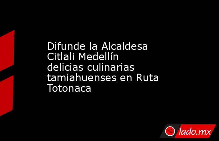 Difunde la Alcaldesa Citlali Medellín delicias culinarias tamiahuenses en Ruta Totonaca. Noticias en tiempo real