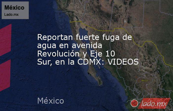 Reportan fuerte fuga de agua en avenida Revolución y Eje 10 Sur, en la CDMX: VIDEOS. Noticias en tiempo real