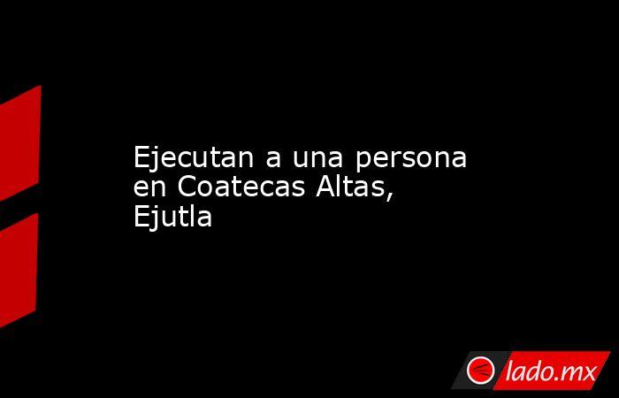 Ejecutan a una persona en Coatecas Altas, Ejutla. Noticias en tiempo real