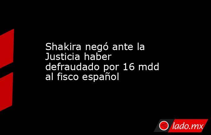 Shakira negó ante la Justicia haber defraudado por 16 mdd  al fisco español. Noticias en tiempo real