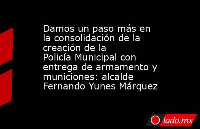 Damos un paso más en la consolidación de la creación de la Policía Municipal con entrega de armamento y municiones: alcalde Fernando Yunes Márquez. Noticias en tiempo real