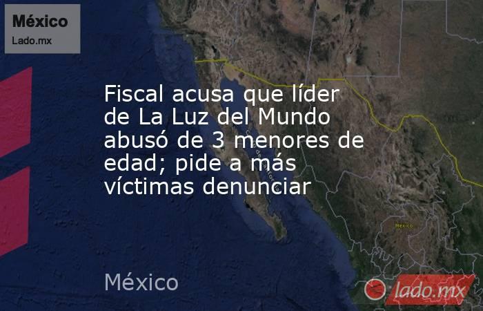 Fiscal acusa que líder de La Luz del Mundo abusó de 3 menores de edad; pide a más víctimas denunciar. Noticias en tiempo real