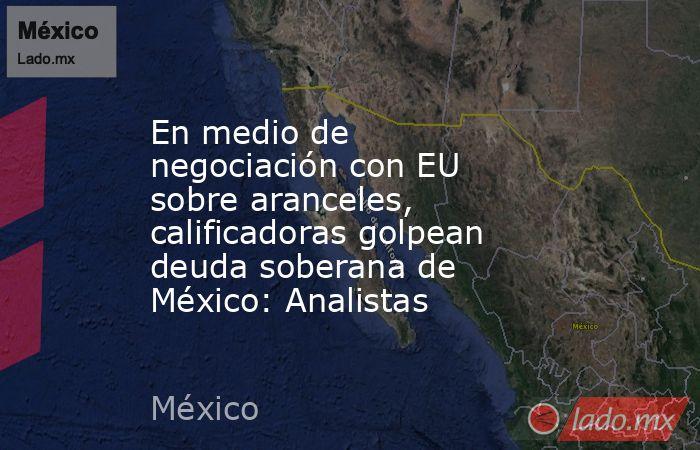 En medio de negociación con EU sobre aranceles, calificadoras golpean deuda soberana de México: Analistas. Noticias en tiempo real
