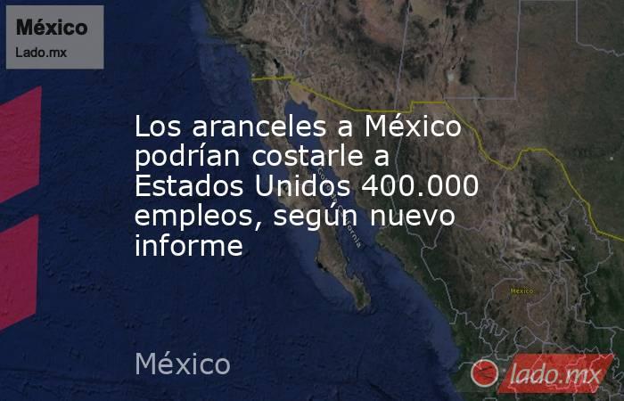Los aranceles a México podrían costarle a Estados Unidos 400.000 empleos, según nuevo informe. Noticias en tiempo real