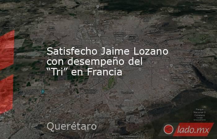 """Satisfecho Jaime Lozano con desempeño del """"Tri"""" en Francia. Noticias en tiempo real"""