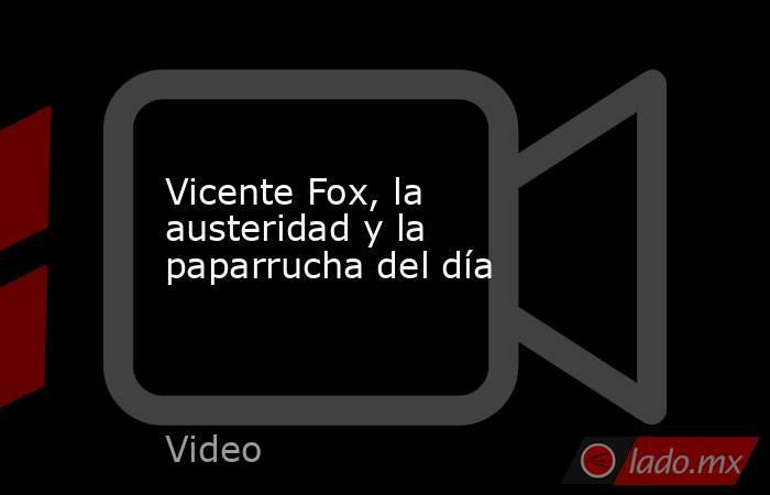 Vicente Fox, la austeridad y la paparrucha del día. Noticias en tiempo real