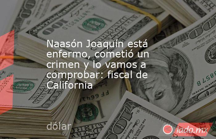Naasón Joaquín está enfermo, cometió un crimen y lo vamos a comprobar: fiscal de California. Noticias en tiempo real