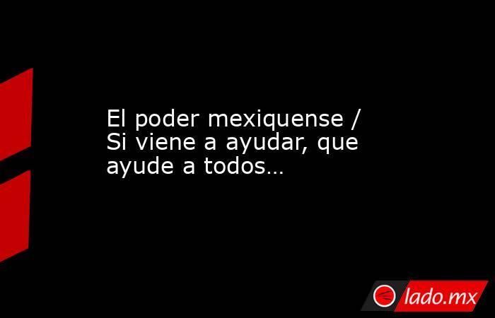 El poder mexiquense / Si viene a ayudar, que ayude a todos…. Noticias en tiempo real