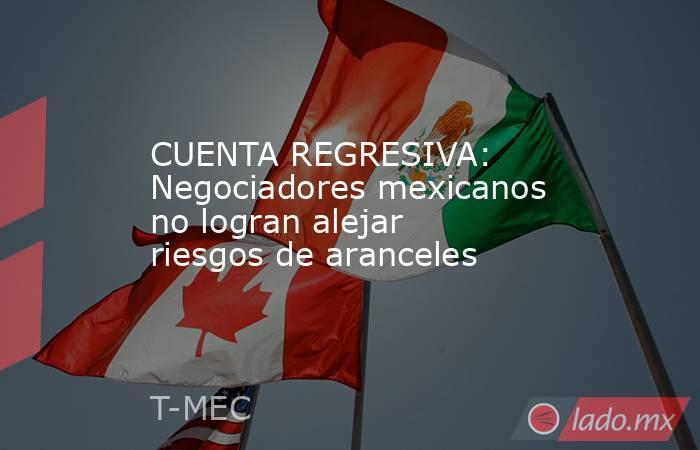 CUENTA REGRESIVA: Negociadores mexicanos no logran alejar riesgos de aranceles. Noticias en tiempo real