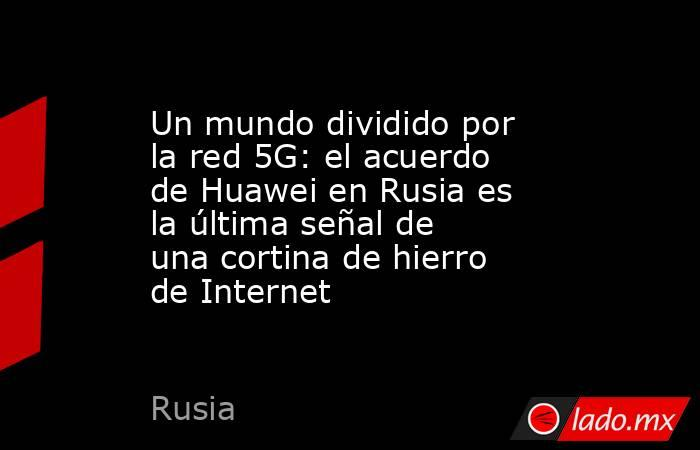 Un mundo dividido por la red 5G: el acuerdo de Huawei en Rusia es la última señal de una cortina de hierro de Internet. Noticias en tiempo real