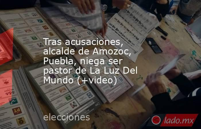 Tras acusaciones, alcalde de Amozoc, Puebla, niega ser pastor de La Luz Del Mundo (+video). Noticias en tiempo real