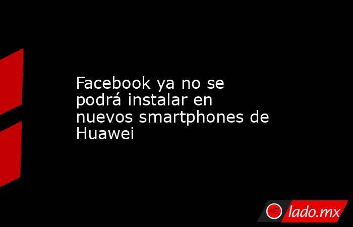 Facebook ya no se podrá instalar en nuevos smartphones de Huawei. Noticias en tiempo real